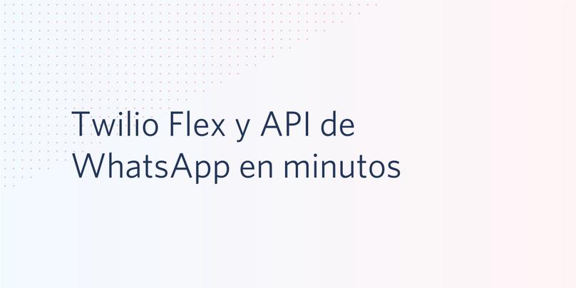 Twilio Flex y API de WhatsApp en minutos