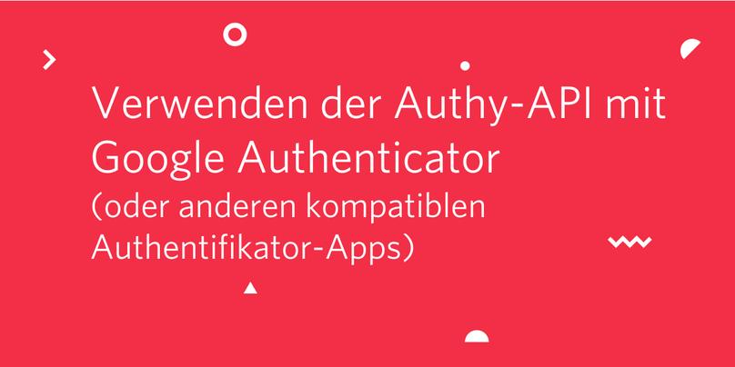 Verwenden der Authy-API mit Google Authenticator (oder anderen kompatiblen Authentifikator-Apps)