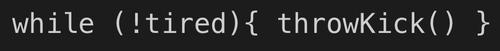 syntax describing 'while not tired throw kick'