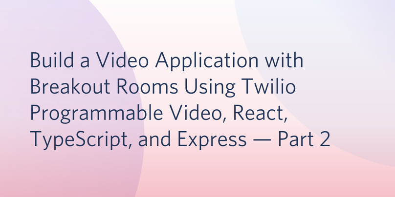 Build a Video Application with Breakout Rooms Using Twilio Programmable Video, React, TypeScript, and Express — Part 2