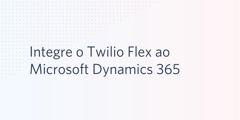 Integre o Twilio Flex ao Microsoft Dynamics 365