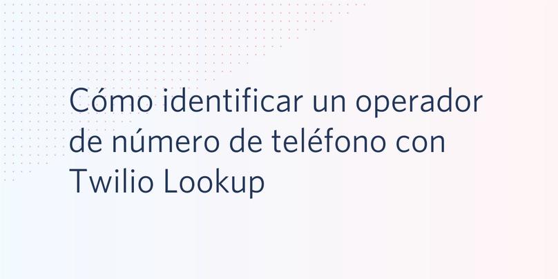 Cómo identificar un operador de número de teléfono con Twilio Lookup