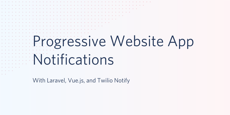 Progressive Website App Notifications with Laravel, Vue.js, and Twilio Notify