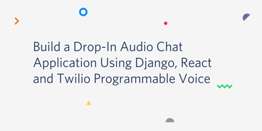 Build a Drop-In Audio Chat Application Using Django, React and Twilio Programmable Voice
