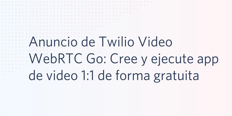 Anuncio de Twilio Video WebRTC Go: Cree y ejecute app de video 1:1 de forma gratuita