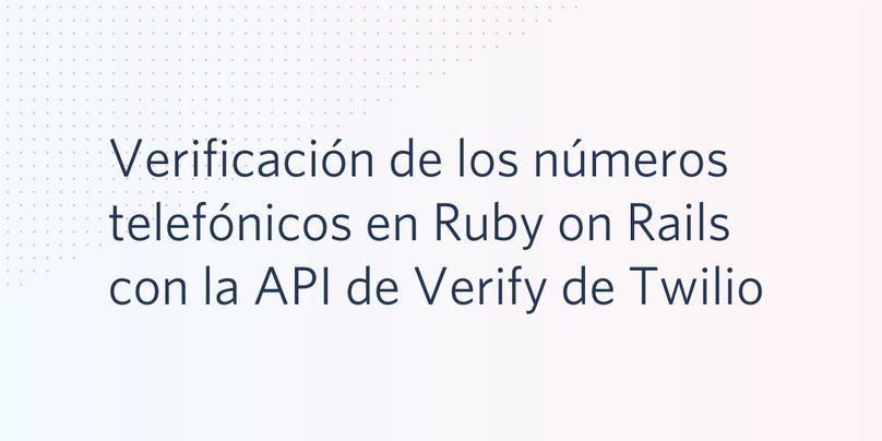 Verificación de los números telefónicos en Ruby on Rails con la API de Verify de Twilio