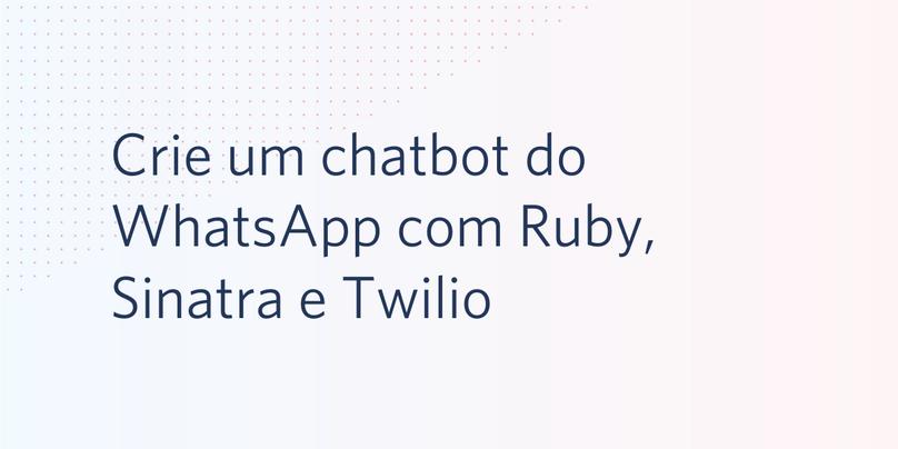 Crie um chatbot do WhatsApp com Ruby, Sinatra e Twilio