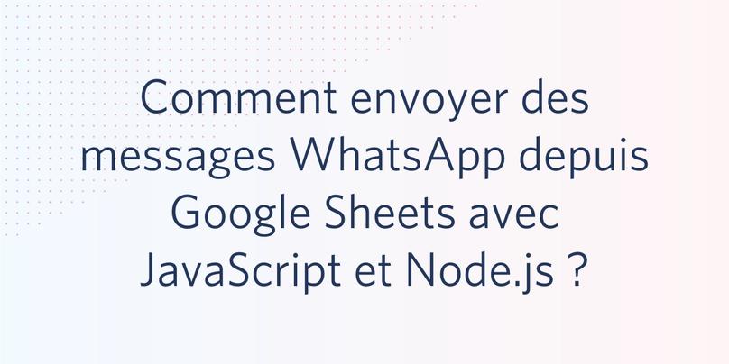 Comment envoyer des messages WhatsApp depuis Google Sheets avec JavaScript et Node.js ?