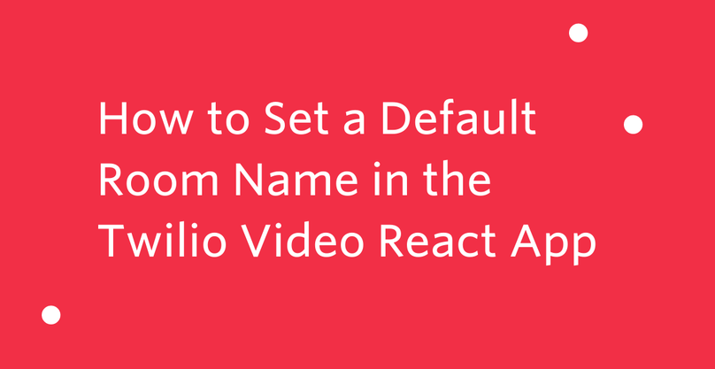 How to Set a Default Room Name in the Twilio Video React App