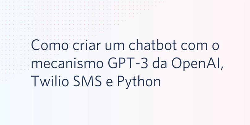 Como criar um chatbot com o mecanismo GPT-3 da OpenAI, Twilio SMS e Python