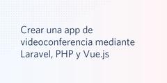 Crear una app de videoconferencia mediante Laravel, PHP y Vue.js