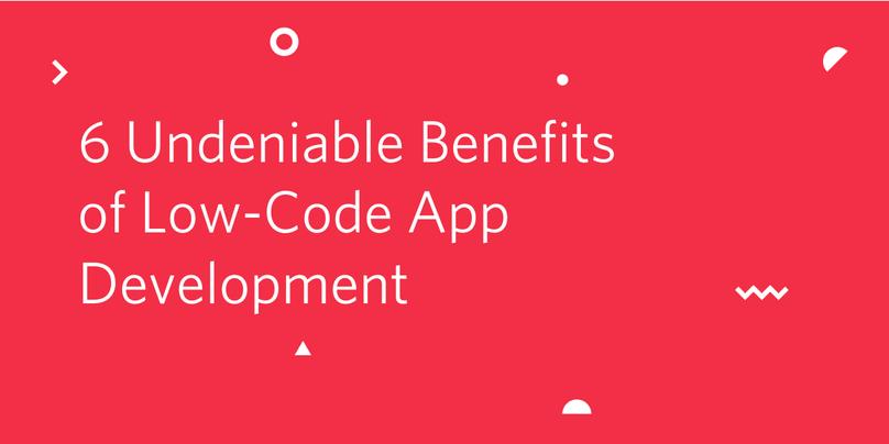 6 Undeniable Benefits of Low-Code App Development