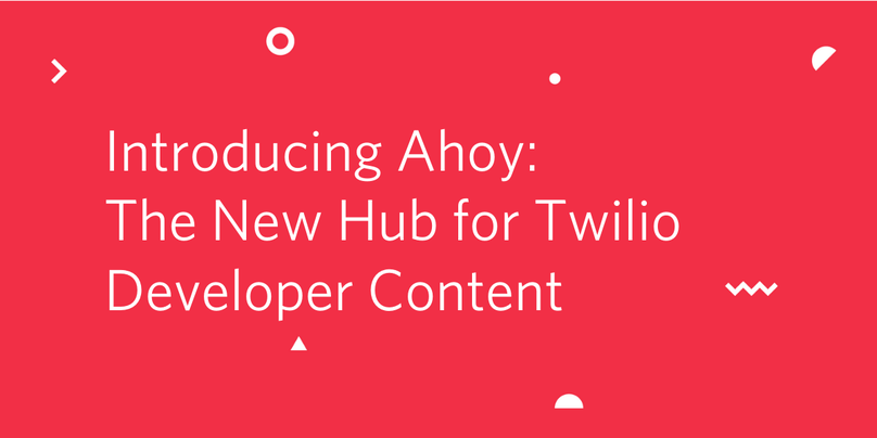Introducing Ahoy- The New Hub for Twilio Developer Content