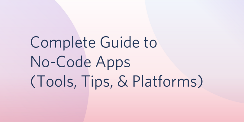 Complete Guide to No-Code Apps Tools, Tips, & Platforms