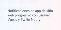Notificaciones de app de sitio web progresivo con Laravel, Vue.js y Twilio Notify