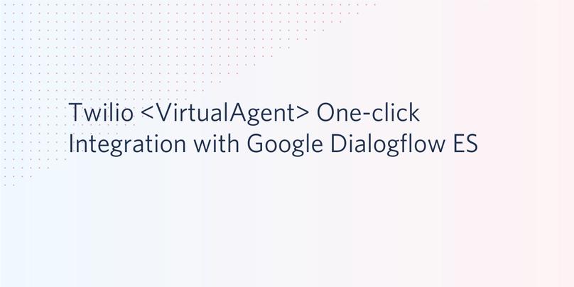 Twilio <VirtualAgent> One-click Integration with Google Dialogflow ES