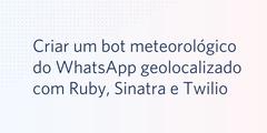 Criar um bot meteorológico do WhatsApp geolocalizado com Ruby, Sinatra e Twilio