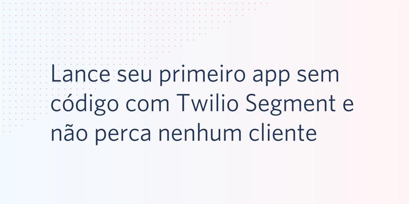 Lance seu primeiro aplicativo sem código com Twilio Segment e não perca nenhum cliente