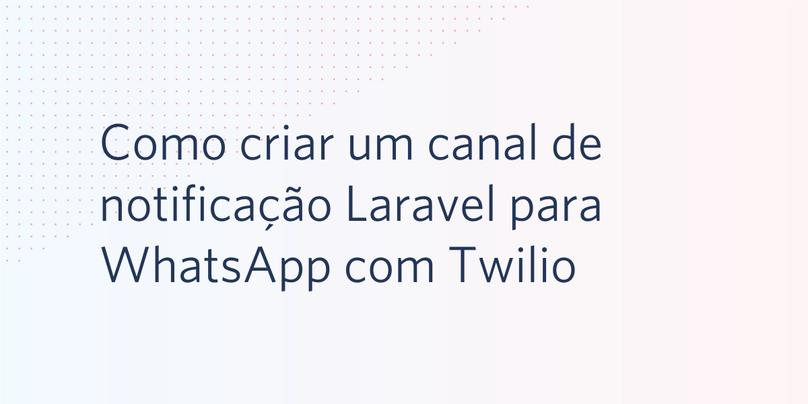 Como criar um canal de notificação Laravel para WhatsApp com Twilio