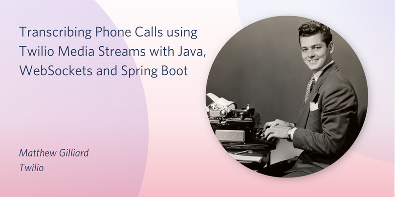 Transcribing Phone Calls using Twilio Media Streams with Java,  WebSockets and Spring Boot