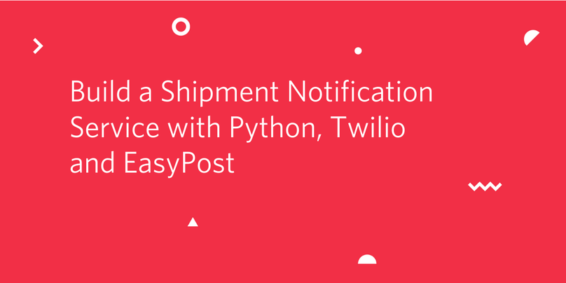 Building a Shipment Notification Service with Python, Twilio and EasyPost