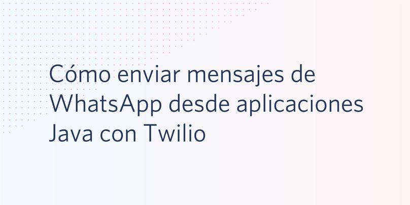 Cómo enviar mensajes de WhatsApp desde aplicaciones Java con Twilio