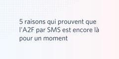 5 raisons qui prouvent que l'A2F par SMS est encore là pour un moment
