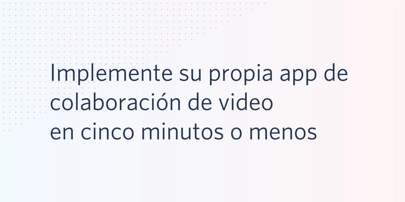 Implemente su propia app de colaboración de video en cinco minutos o menos