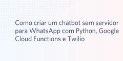 Como criar um chatbot sem servidor para WhatsApp com Python, Google Cloud Functions e Twilio