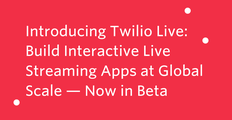 Introducing Twilio Live Build Interactive Live Streaming Apps at Global Scale — Now in Beta.png