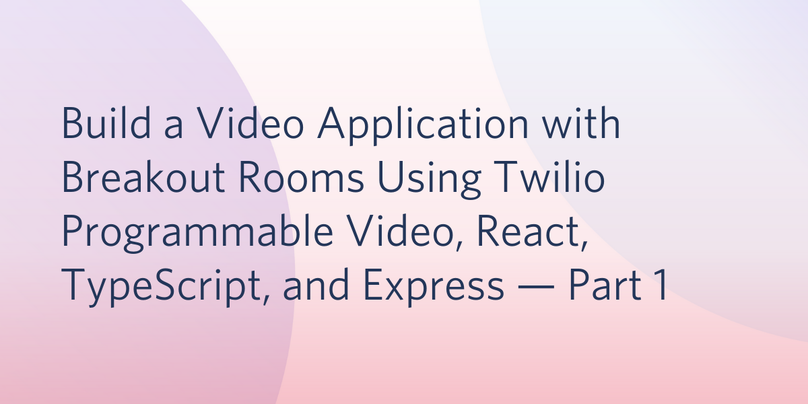 Build a Video Application with Breakout Rooms Using Twilio Programmable Video, React, TypeScript, and Express — Part 1