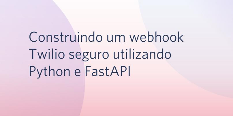 Construindo um webhook Twilio seguro utilizando Python e FastAPI
