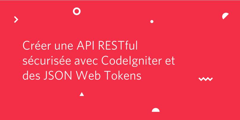 Créer une API RESTful sécurisée avec CodeIgniter et des JSON Web Tokens