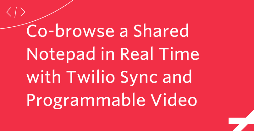 Co-browse a Shared Notepad in Real Time with Twilio Sync and Programmable Video