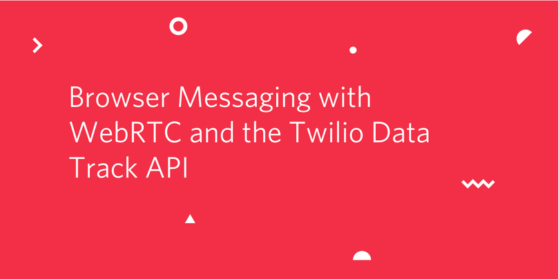 Browser Messaging with WebRTC and the Twilio Data Track API