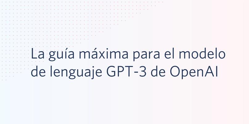 La guía máxima para el modelo de lenguaje GPT-3 de OpenAI