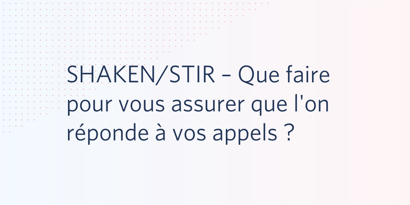 SHAKEN/STIR – Que faire pour vous assurer que l'on réponde à vos appels ?
