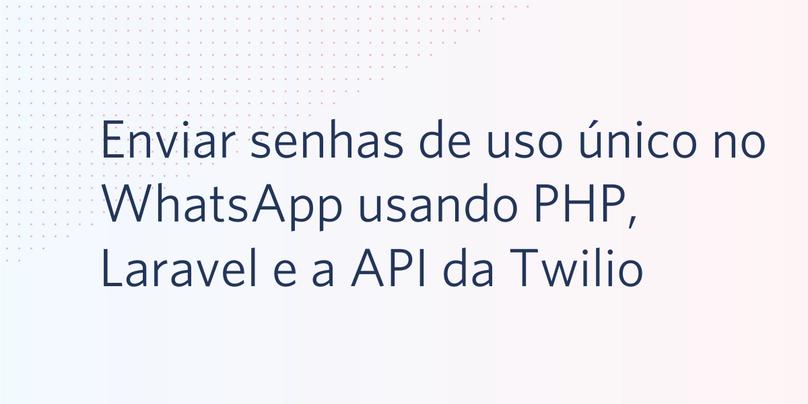 Enviar senhas de uso único no WhatsApp usando PHP, Laravel e a API da Twilio para WhatsApp