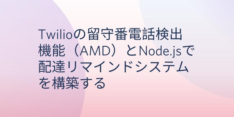 Twilioの留守番電話検出機能(AMD)とNode.jsで配達リマインドシステムを構築する