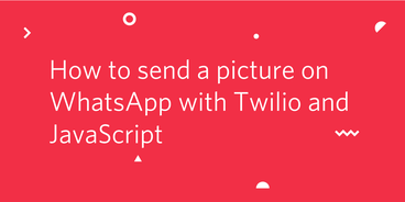 header - How to Send a Picture on WhatsApp Using Twilio and JavaScript