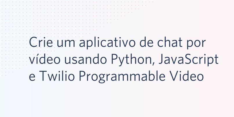 Crie um aplicativo de chat por vídeo usando Python, JavaScript e Twilio Programmable Video