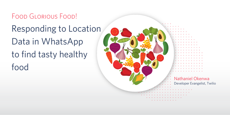 Food Glorious Food! Using Location Data in WhatsApp to find nearby healthy restaurants using Twilio and JavaScript. - Nathaniel Okenwa