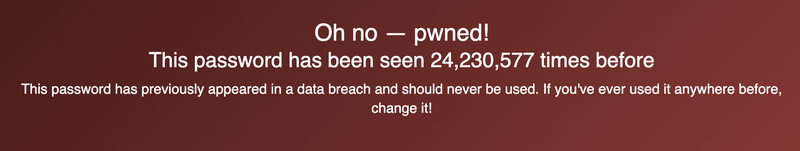 """Oh no - pwned! The password """"123456"""" has been seen 24,230,577 times before. This password has previously appeared in a data breach and should never be used. If you've used it anywhere before, change it!"""