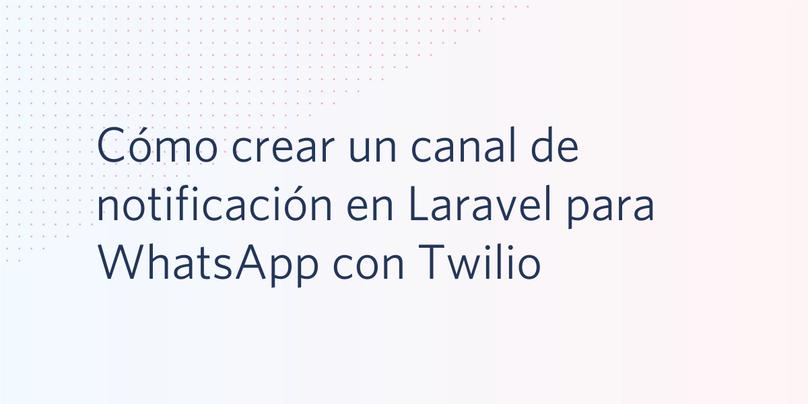 Cómo crear un canal de notificación en Laravel para WhatsApp con Twilio