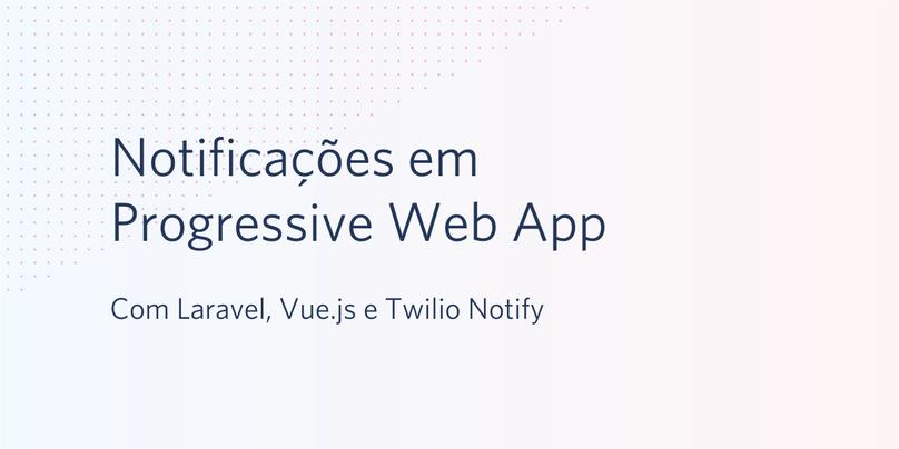 Notificações em Progressive Web App com Laravel, Vue.js e Twilio Notify