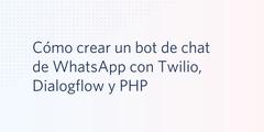 Cómo crear un bot de chat de WhatsApp con Twilio, Dialogflow y PHP