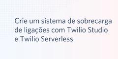 Crie um sistema de sobrecarga de ligações com Twilio Studio e Twilio Serverless