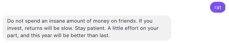 """text message of user sending in """"rat"""" and the response saying """"do not spend an insane amount of money on friends. If you invest, returns will be slow. Stay patient. A little effort on your part, and this year will be better than last."""""""