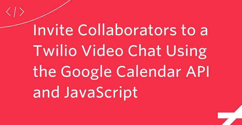 Invite Collaborators to a Twilio Video Chat Using the Google Calendar API and JavaScript