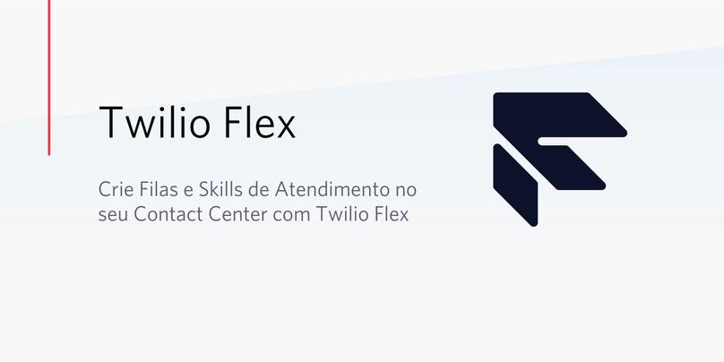 Crie Filas e Skills de Atendimento no seu Contact Center com Twilio Flex